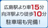 広島駅より車15分 向洋駅より徒歩10分 駐車場も完備!